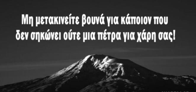 Μη μετακινείτε βουνά για κάποιον που δεν σηκώνει ούτε μια πέτρα για χάρη σας!!!